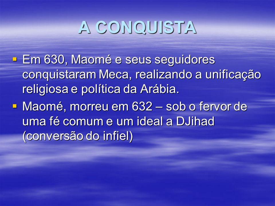 A CONQUISTA Em 630, Maomé e seus seguidores conquistaram Meca, realizando a unificação religiosa e política da Arábia. Em 630, Maomé e seus seguidores