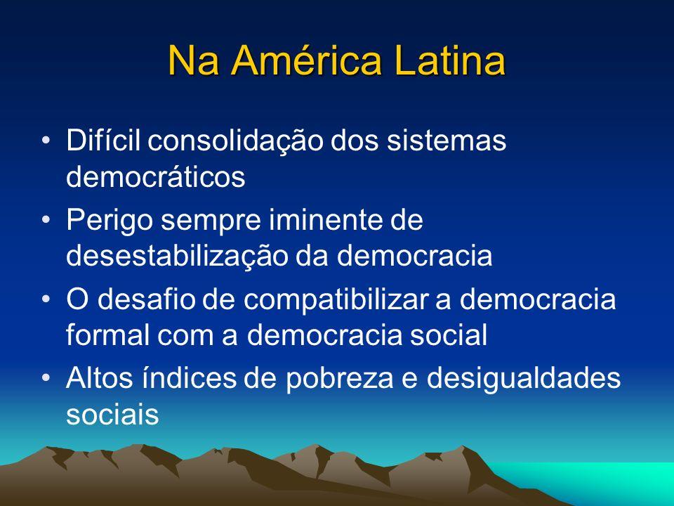 Na América Latina Difícil consolidação dos sistemas democráticos Perigo sempre iminente de desestabilização da democracia O desafio de compatibilizar