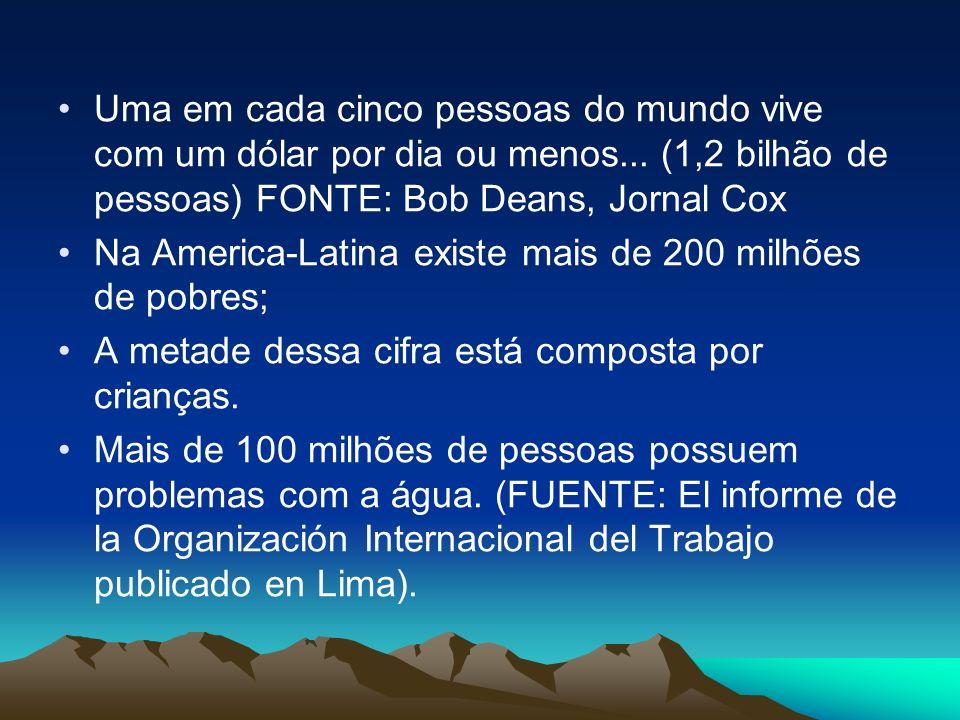 Uma em cada cinco pessoas do mundo vive com um dólar por dia ou menos... (1,2 bilhão de pessoas) FONTE: Bob Deans, Jornal Cox Na America-Latina existe