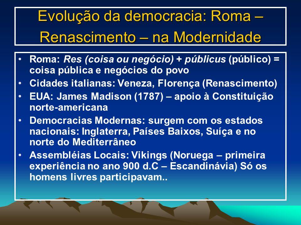 Evolução da democracia: Roma – Renascimento – na Modernidade Roma: Res (coisa ou negócio) + públicus (público) = coisa pública e negócios do povo Cida