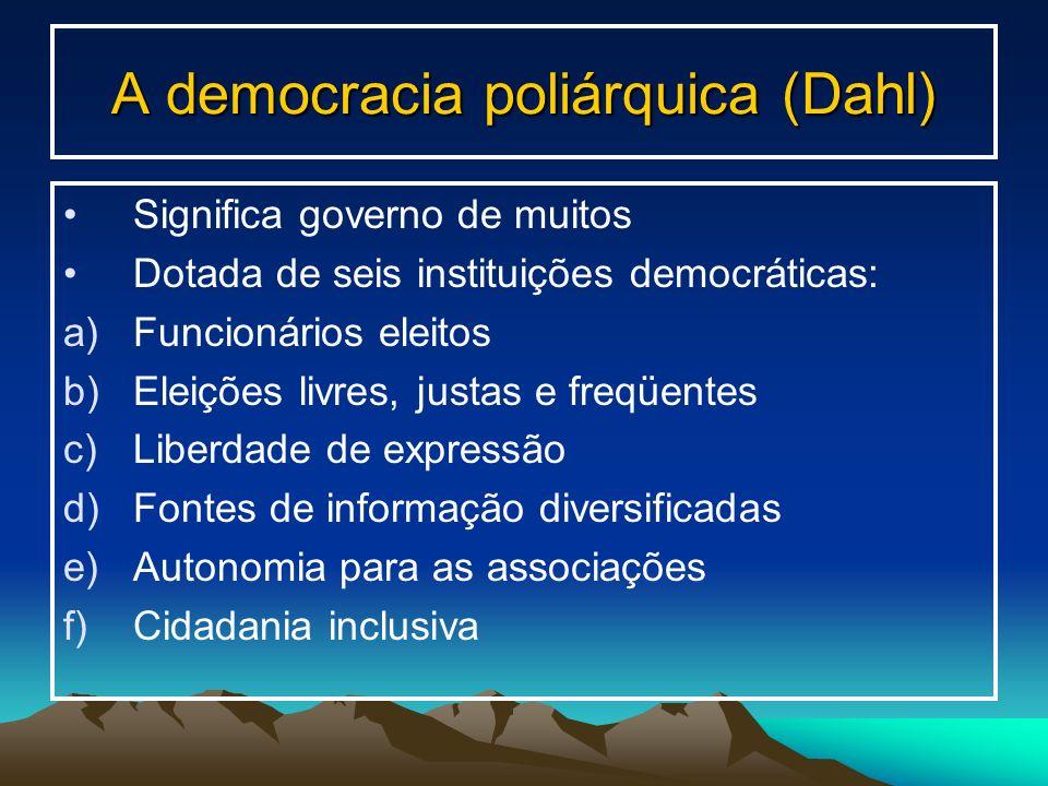 A democracia poliárquica (Dahl) Significa governo de muitos Dotada de seis instituições democráticas: a)Funcionários eleitos b)Eleições livres, justas