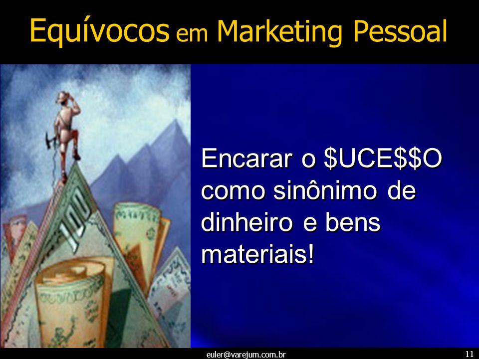 euler@varejum.com.br 11 Encarar o $UCE$$O como sinônimo de dinheiro e bens materiais! Equívocos em Marketing Pessoal