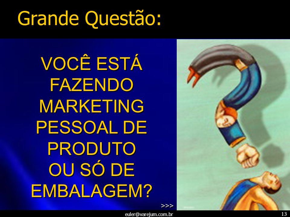 euler@varejum.com.br 13 VOCÊ ESTÁ FAZENDO MARKETING PESSOAL DE PRODUTO OU SÓ DE EMBALAGEM? >>> VOCÊ ESTÁ FAZENDO MARKETING PESSOAL DE PRODUTO OU SÓ DE