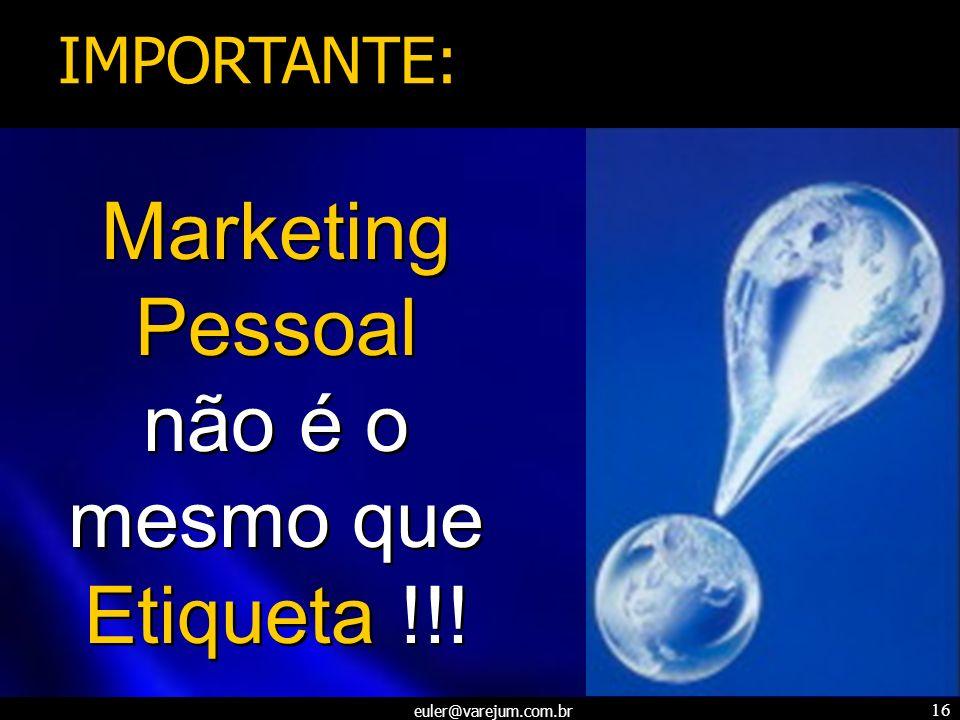 euler@varejum.com.br 16 Marketing Pessoal não é o mesmo que Etiqueta !!! IMPORTANTE: