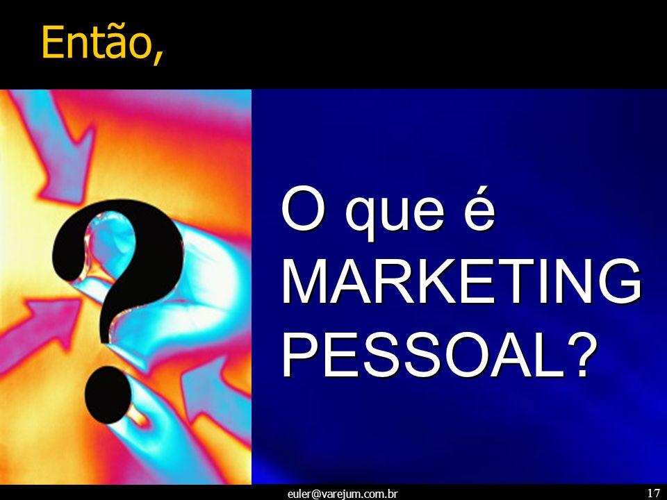 euler@varejum.com.br 17 O que é MARKETING PESSOAL? Então,