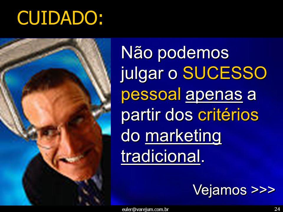 euler@varejum.com.br 24 Não podemos julgar o SUCESSO pessoal apenas a partir dos critérios do marketing tradicional. Vejamos >>> Não podemos julgar o