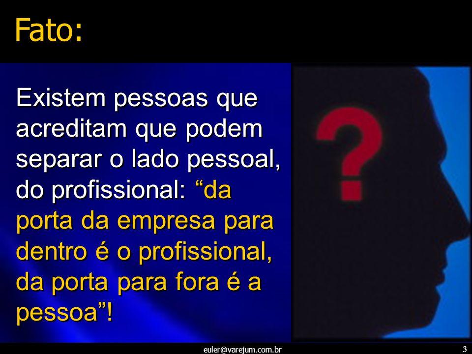 euler@varejum.com.br 3 Existem pessoas que acreditam que podem separar o lado pessoal, do profissional: da porta da empresa para dentro é o profission