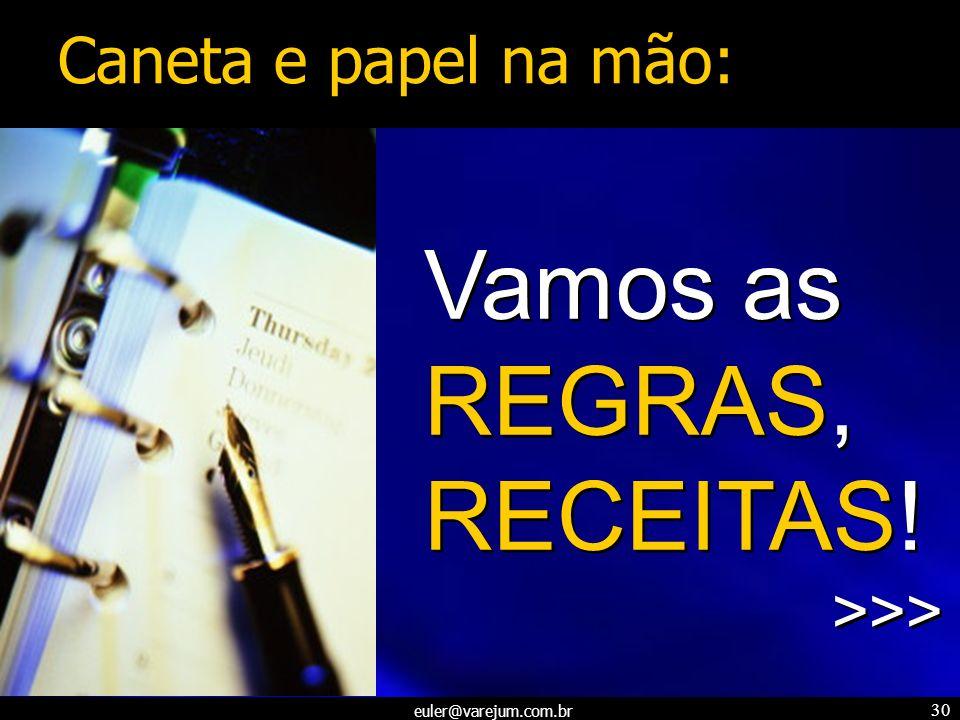 euler@varejum.com.br 30 Vamos as REGRAS, RECEITAS! >>> Vamos as REGRAS, RECEITAS! >>> Caneta e papel na mão: