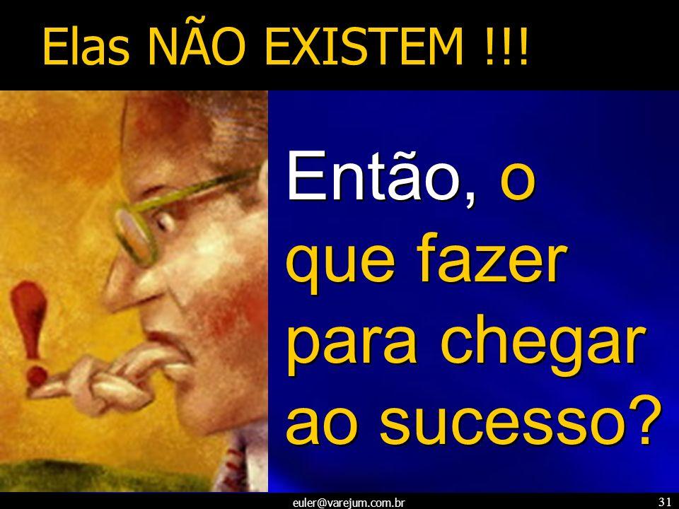 euler@varejum.com.br 31 Então, o que fazer para chegar ao sucesso? Elas NÃO EXISTEM !!!