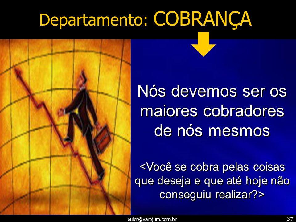 euler@varejum.com.br 37 Departamento: COBRANÇA Nós devemos ser os maiores cobradores de nós mesmos Nós devemos ser os maiores cobradores de nós mesmos