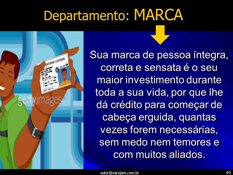 euler@varejum.com.br 40 Departamento: MARCA Sua marca de pessoa íntegra, correta e sensata é o seu maior investimento durante toda a sua vida, por que