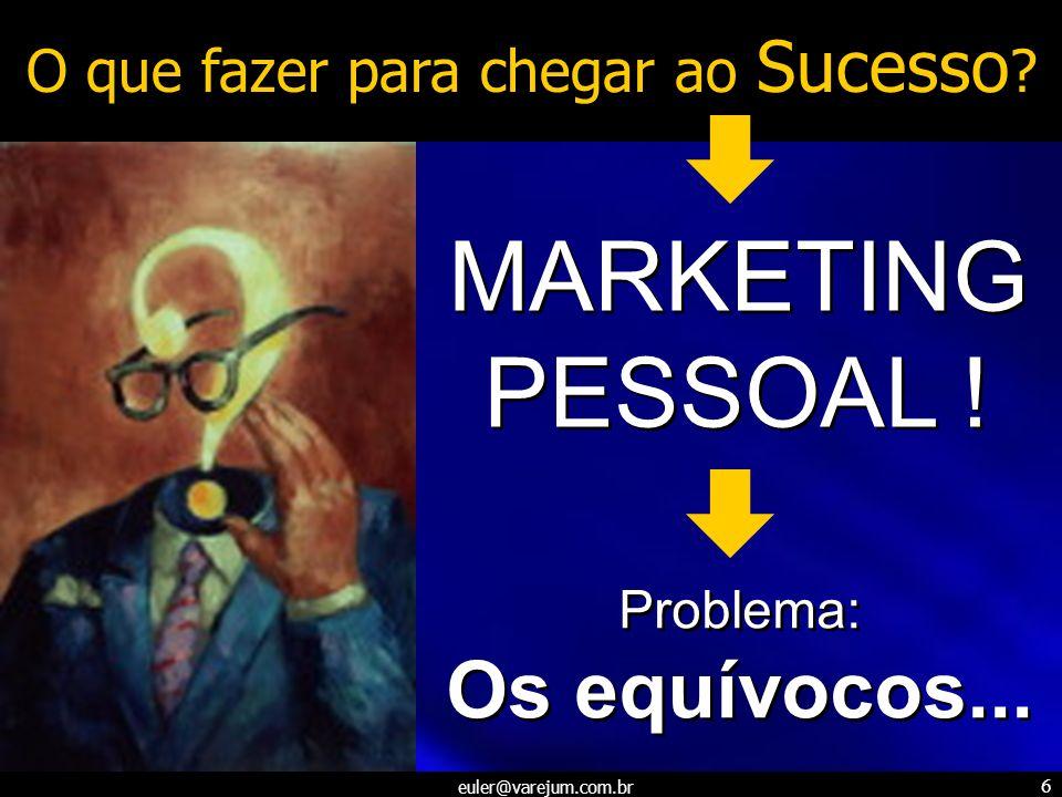 euler@varejum.com.br 6 O que fazer para chegar ao Sucesso ? MARKETING PESSOAL ! MARKETING PESSOAL ! Problema: Os equívocos... Problema: Os equívocos..