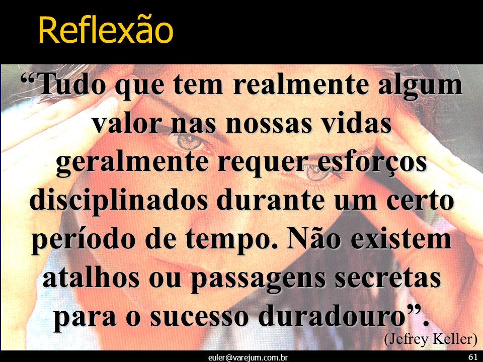 euler@varejum.com.br 61 Tudo que tem realmente algum valor nas nossas vidas geralmente requer esforços disciplinados durante um certo período de tempo