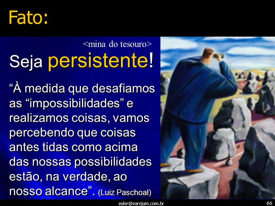 euler@varejum.com.br 66 À medida que desafiamos as impossibilidades e realizamos coisas, vamos percebendo que coisas antes tidas como acima das nossas