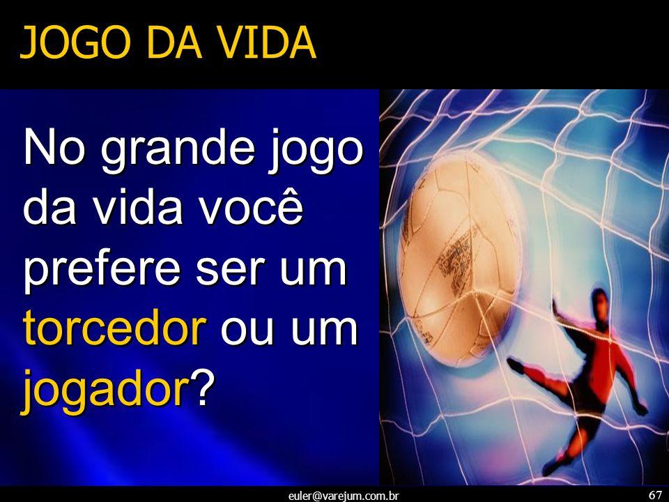 euler@varejum.com.br 67 JOGO DA VIDA No grande jogo da vida você prefere ser um torcedor ou um jogador?