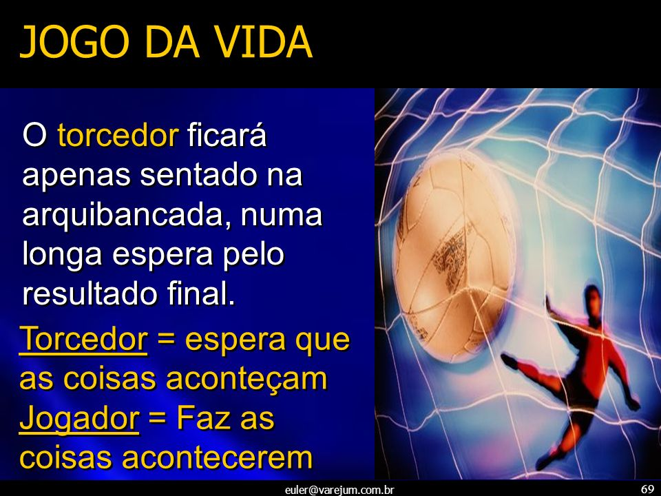 euler@varejum.com.br 69 JOGO DA VIDA O torcedor ficará apenas sentado na arquibancada, numa longa espera pelo resultado final. Torcedor = espera que a