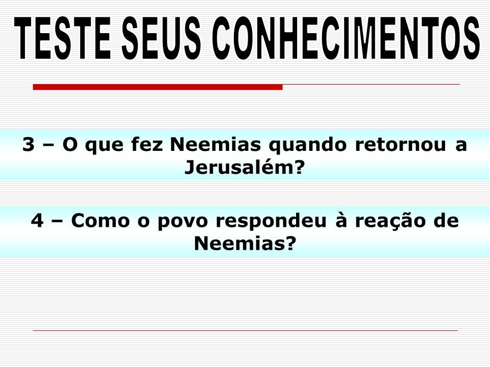 3 – O que fez Neemias quando retornou a Jerusalém? 4 – Como o povo respondeu à reação de Neemias?