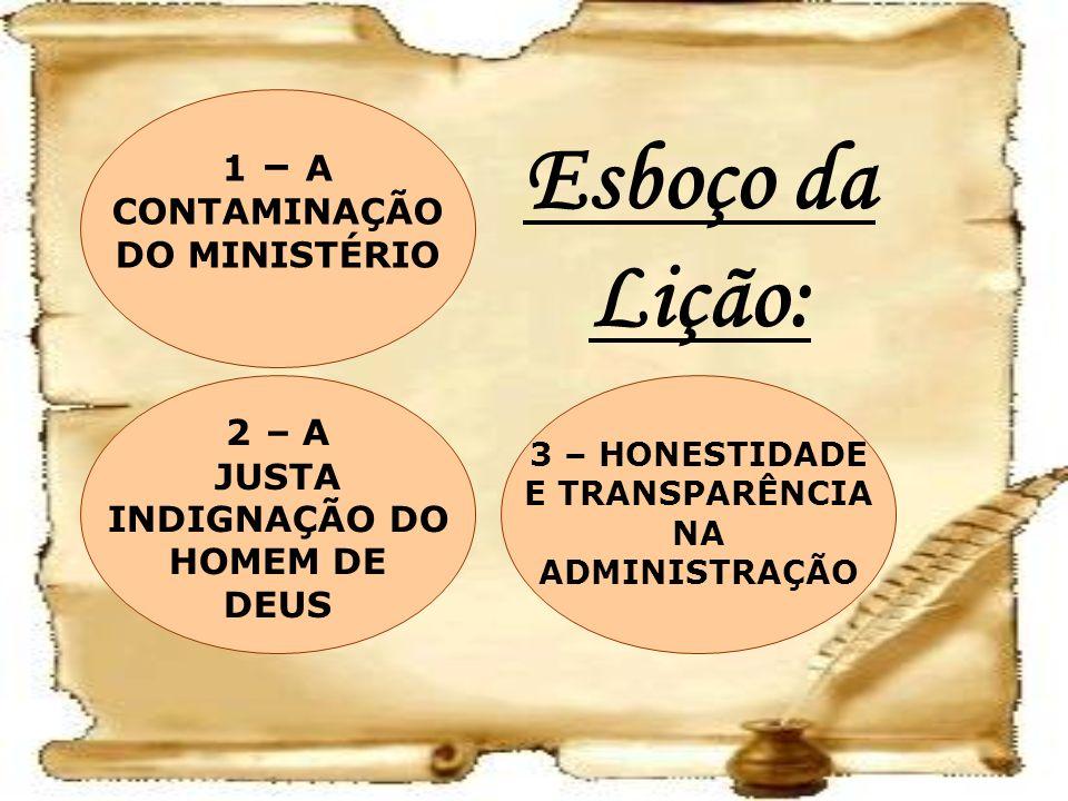 Esboço da Lição: 3 – HONESTIDADE E TRANSPARÊNCIA NA ADMINISTRAÇÃO 2 – A JUSTA INDIGNAÇÃO DO HOMEM DE DEUS 1 – A CONTAMINAÇÃO DO MINISTÉRIO