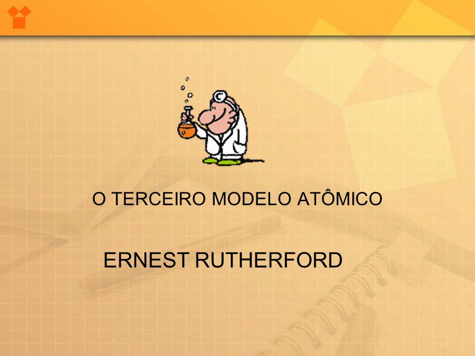O TERCEIRO MODELO ATÔMICO ERNEST RUTHERFORD
