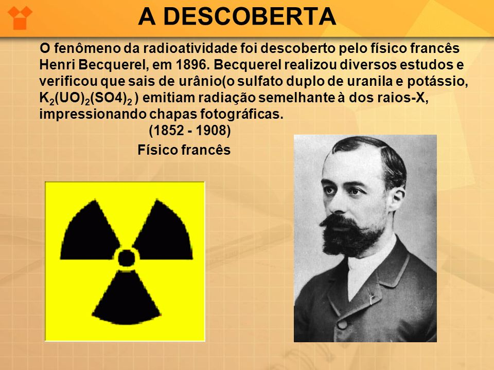 A DESCOBERTA O fenômeno da radioatividade foi descoberto pelo físico francês Henri Becquerel, em 1896. Becquerel realizou diversos estudos e verificou