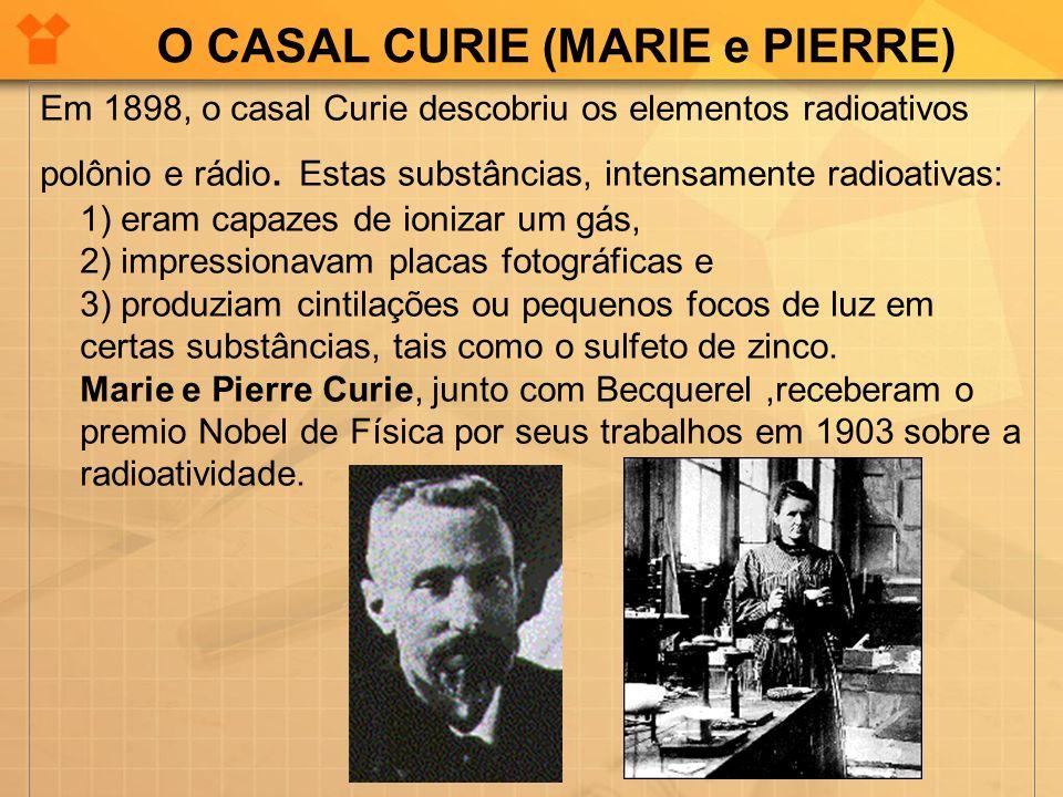 O CASAL CURIE (MARIE e PIERRE) Em 1898, o casal Curie descobriu os elementos radioativos polônio e rádio. Estas substâncias, intensamente radioativas: