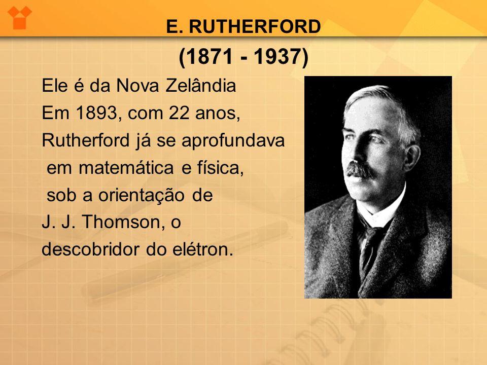 E. RUTHERFORD (1871 - 1937) Ele é da Nova Zelândia Em 1893, com 22 anos, Rutherford já se aprofundava em matemática e física, sob a orientação de J. J