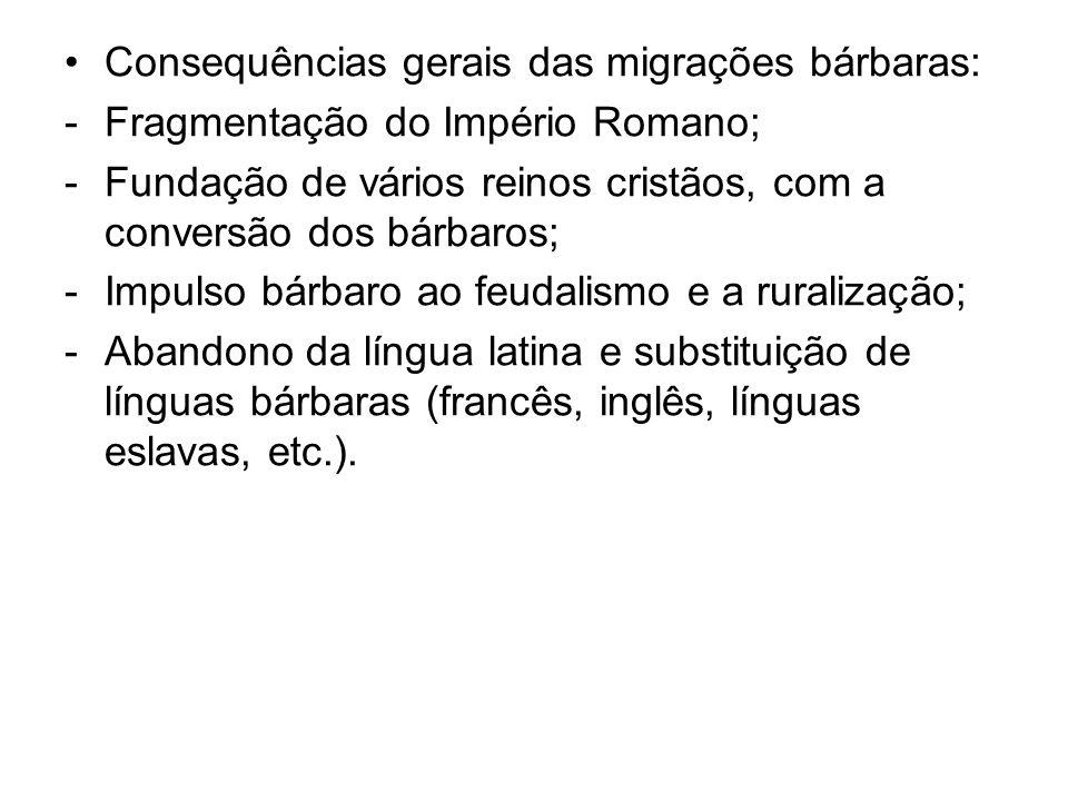 Consequências gerais das migrações bárbaras: -Fragmentação do Império Romano; -Fundação de vários reinos cristãos, com a conversão dos bárbaros; -Impu
