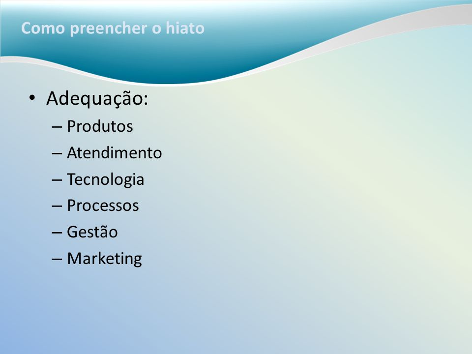 Como preencher o hiato Adequação: – Produtos – Atendimento – Tecnologia – Processos – Gestão – Marketing