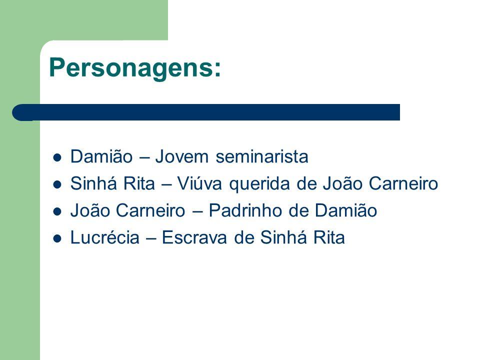 Personagens: Damião – Jovem seminarista Sinhá Rita – Viúva querida de João Carneiro João Carneiro – Padrinho de Damião Lucrécia – Escrava de Sinhá Rit