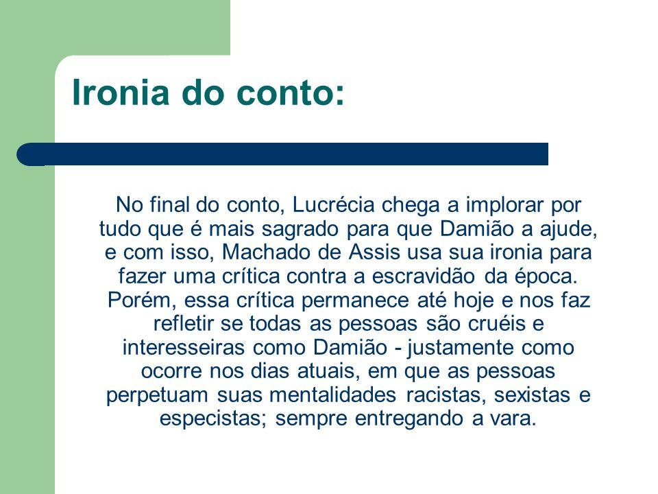 Ironia do conto: No final do conto, Lucrécia chega a implorar por tudo que é mais sagrado para que Damião a ajude, e com isso, Machado de Assis usa su