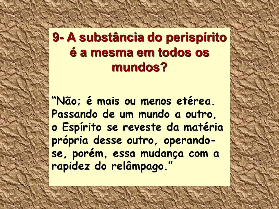 9- A substância do perispírito é a mesma em todos os mundos? Não; é mais ou menos etérea. Passando de um mundo a outro, o Espírito se reveste da matér