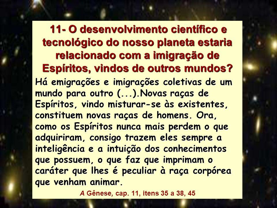 11- O desenvolvimento científico e tecnológico do nosso planeta estaria relacionado com a imigração de Espíritos, vindos de outros mundos? 11- O desen
