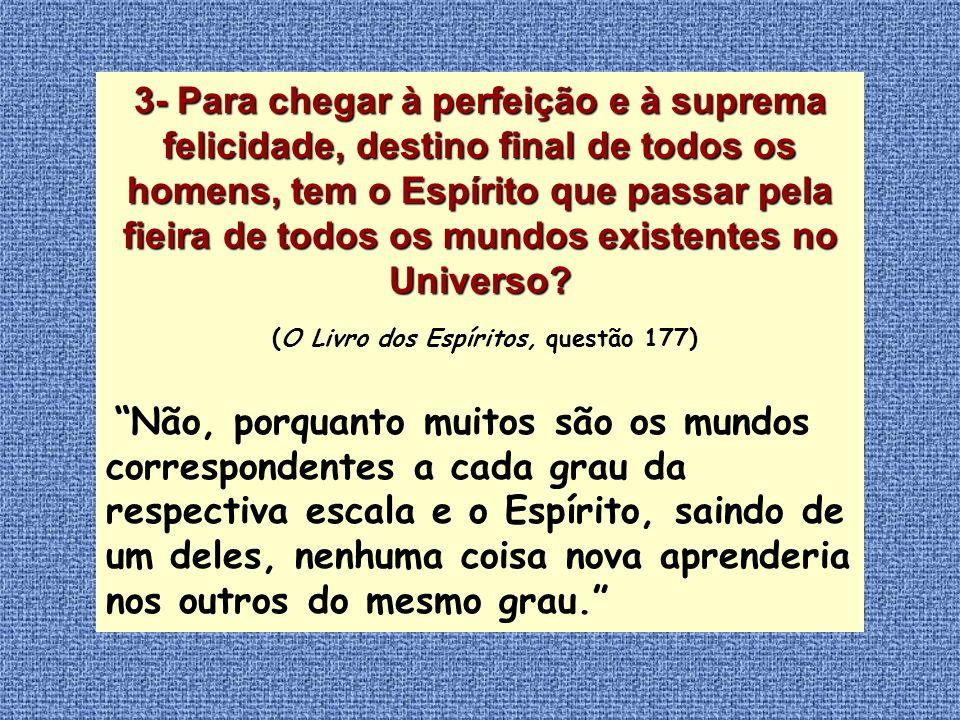 3-Para chegar à perfeição e à suprema felicidade, destino final de todos os homens, tem o Espírito que passar pela fieira de todos os mundos existente