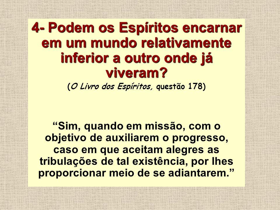 4- Podem os Espíritos encarnar em um mundo relativamente inferior a outro onde já viveram? (O Livro dos Espíritos, questão 178) Sim, quando em missão,