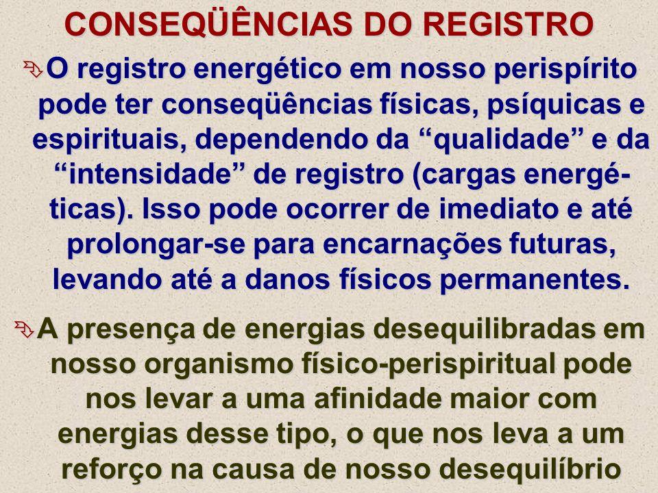 CONSEQÜÊNCIAS DO REGISTRO O registro energético em nosso perispírito pode ter conseqüências físicas, psíquicas e espirituais, dependendo da qualidade