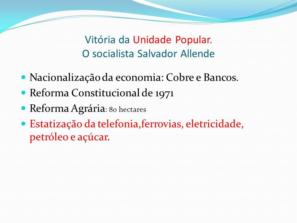 Vitória da Unidade Popular. O socialista Salvador Allende Nacionalização da economia: Cobre e Bancos. Reforma Constitucional de 1971 Reforma Agrária :