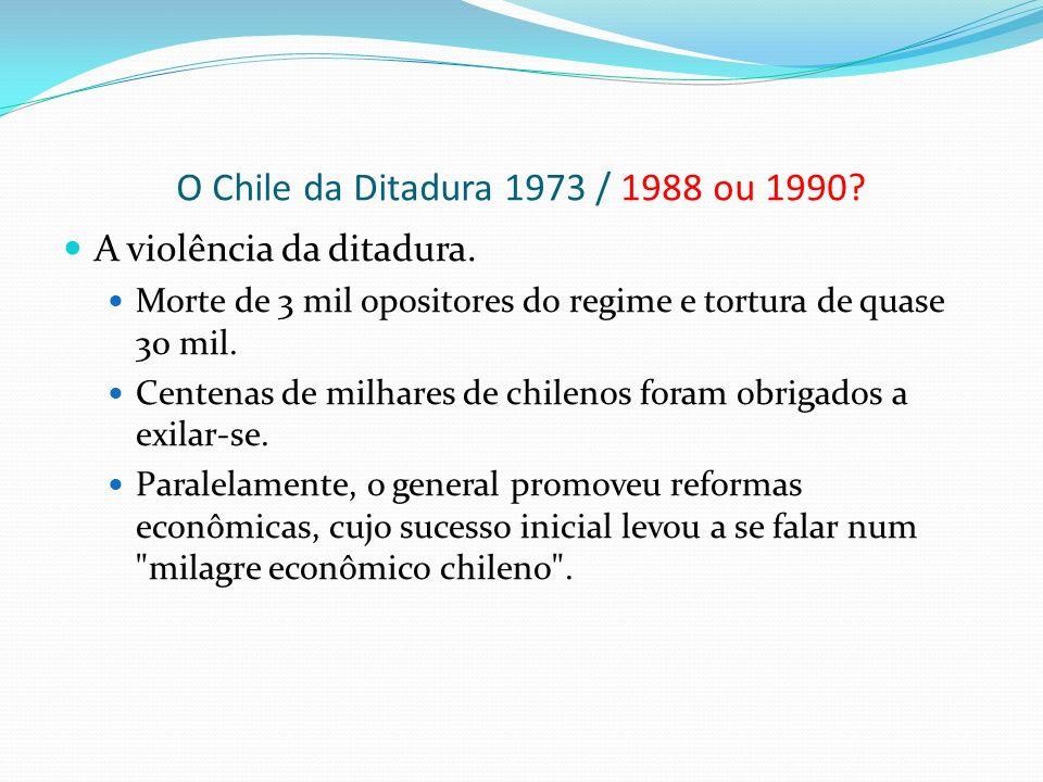 O Chile da Ditadura 1973 / 1988 ou 1990? A violência da ditadura. Morte de 3 mil opositores do regime e tortura de quase 30 mil. Centenas de milhares