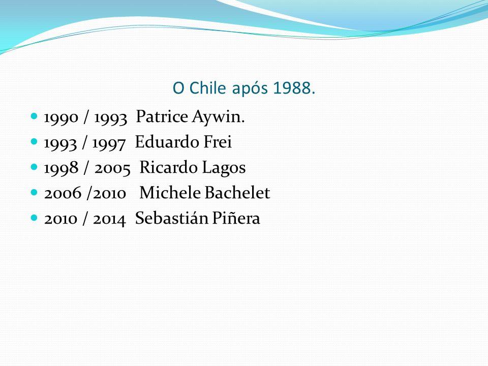 O Chile após 1988. 1990 / 1993 Patrice Aywin. 1993 / 1997 Eduardo Frei 1998 / 2005 Ricardo Lagos 2006 /2010 Michele Bachelet 2010 / 2014 Sebastián Piñ