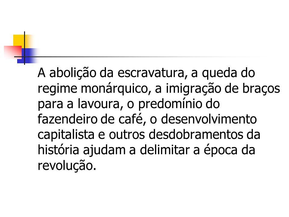 A abolição da escravatura, a queda do regime monárquico, a imigração de braços para a lavoura, o predomínio do fazendeiro de café, o desenvolvimento c