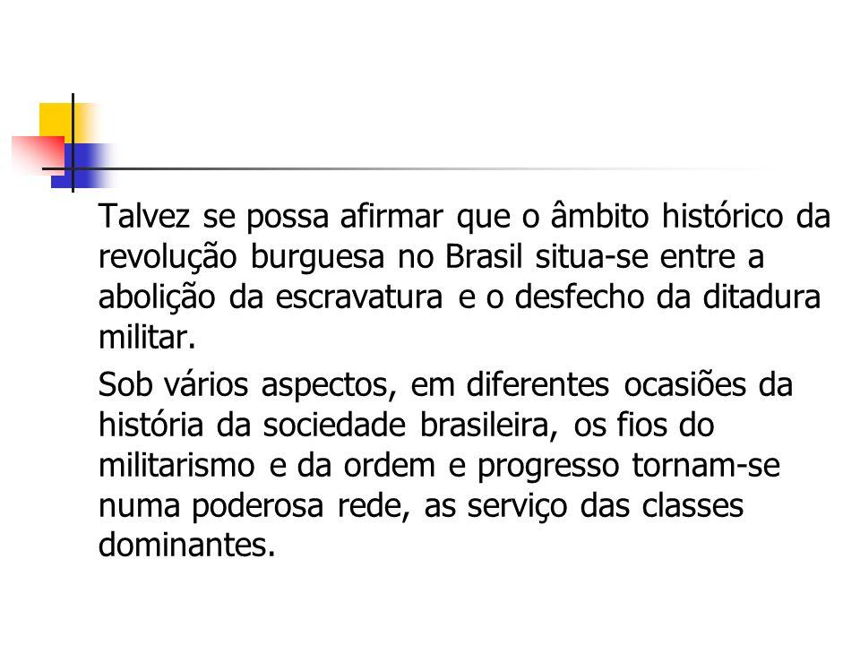 Talvez se possa afirmar que o âmbito histórico da revolução burguesa no Brasil situa-se entre a abolição da escravatura e o desfecho da ditadura milit