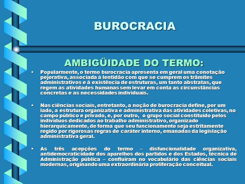 BUROCRACIA AMBIGÜIDADE DO TERMO: Popularmente, o termo burocracia apresenta em geral uma conotação pejorativa, associada à lentidão com que se cumprem