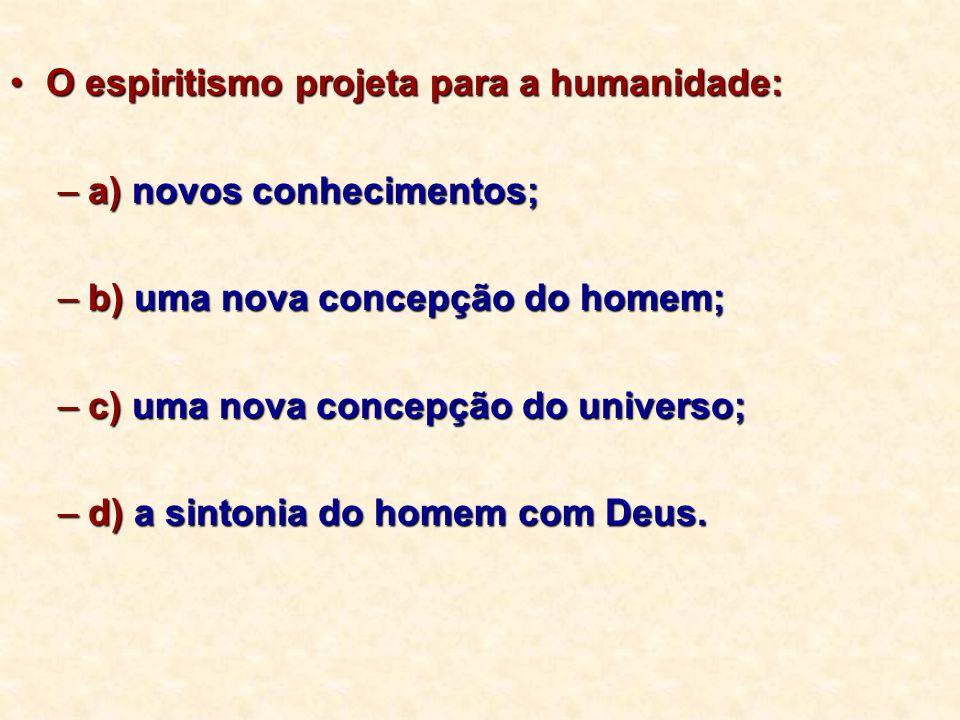 O espiritismo projeta para a humanidade:O espiritismo projeta para a humanidade: –a) novos conhecimentos; –b) uma nova concepção do homem; –c) uma nov