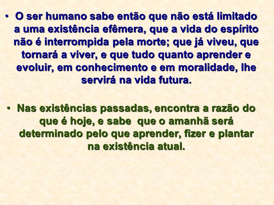 O ser humano sabe então que não está limitado a uma existência efêmera, que a vida do espírito não é interrompida pela morte; que já viveu, que tornar
