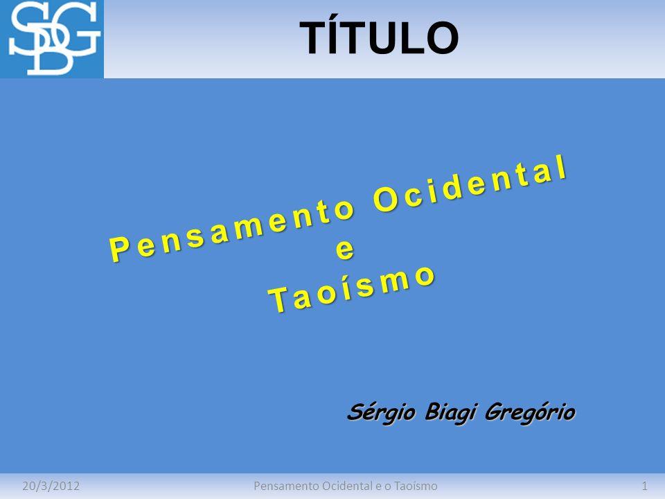 20/3/20121Pensamento Ocidental e o Taoísmo TÍTULO Sérgio Biagi Gregório Pensamento Ocidental eTaoísmo