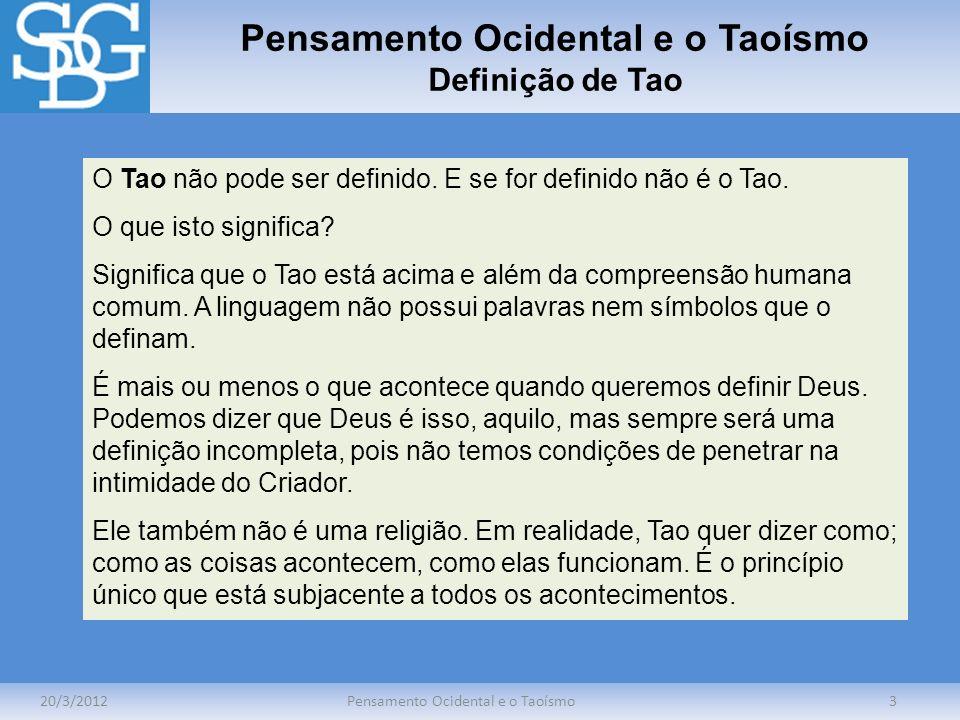 Pensamento Ocidental e o Taoísmo Definição de Tao 20/3/2012Pensamento Ocidental e o Taoísmo3 O Tao não pode ser definido. E se for definido não é o Ta