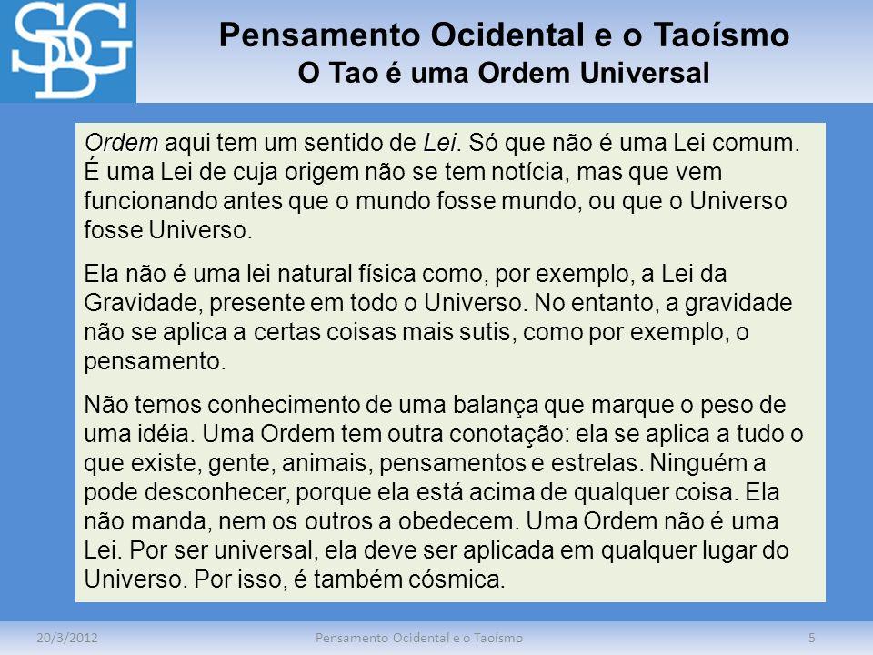 Pensamento Ocidental e o Taoísmo O Tao é uma Ordem Universal 20/3/2012Pensamento Ocidental e o Taoísmo5 OrdemLei Ordem aqui tem um sentido de Lei. Só
