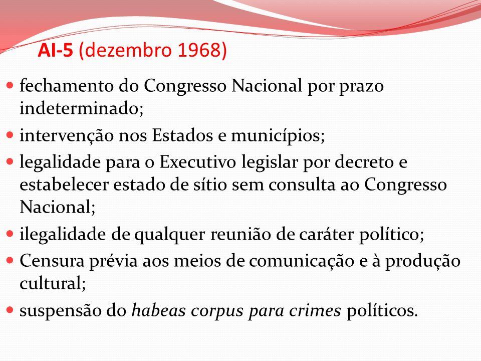 AI-5 (dezembro 1968) fechamento do Congresso Nacional por prazo indeterminado; intervenção nos Estados e municípios; legalidade para o Executivo legis