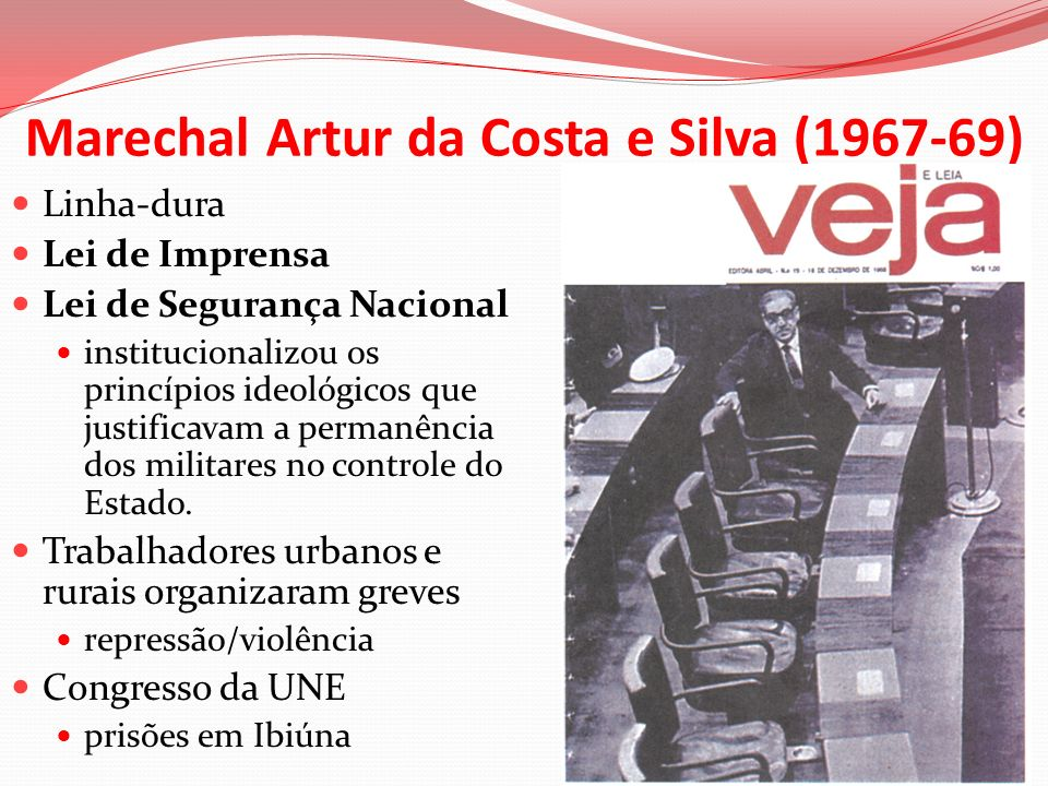 Marechal Artur da Costa e Silva (1967-69) Linha-dura Lei de Imprensa Lei de Segurança Nacional institucionalizou os princípios ideológicos que justifi