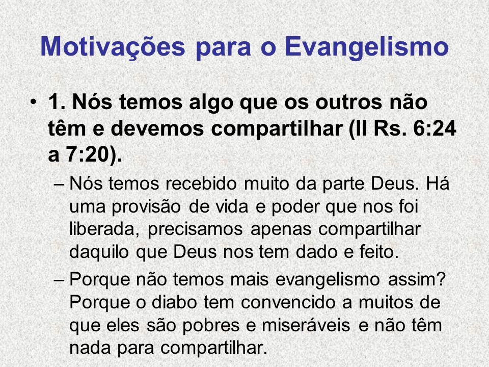 Motivações para o Evangelismo 1. Nós temos algo que os outros não têm e devemos compartilhar (II Rs. 6:24 a 7:20). –Nós temos recebido muito da parte