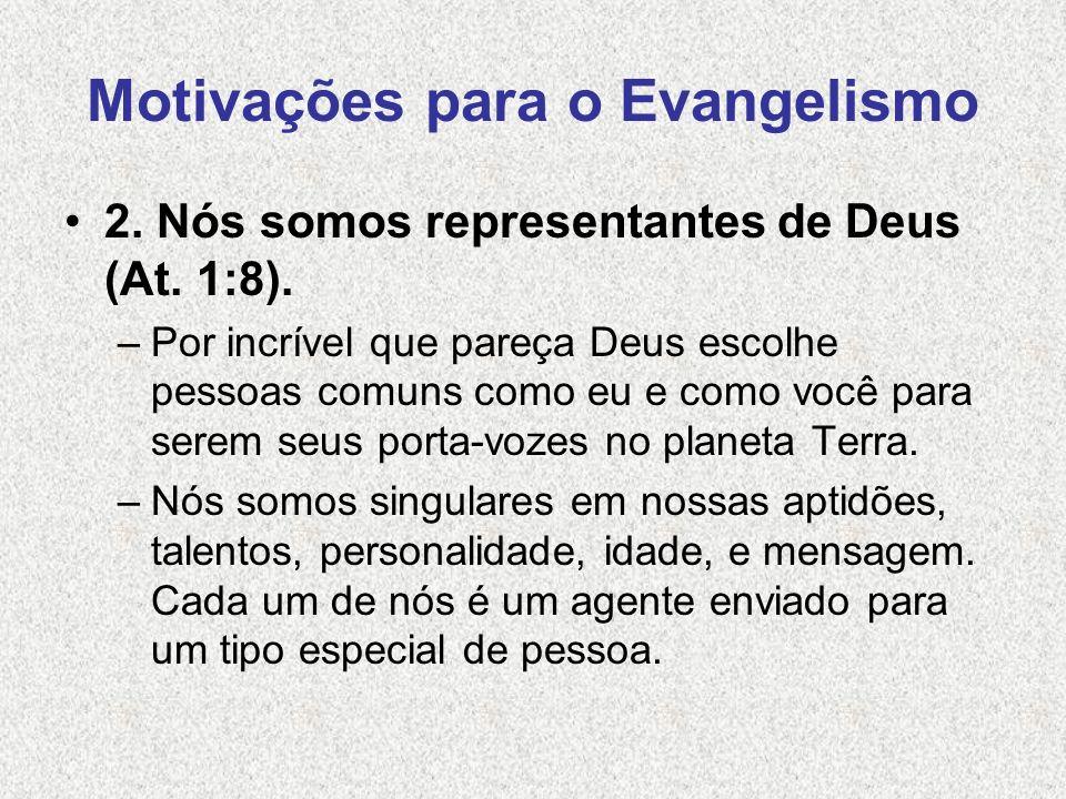 Motivações para o Evangelismo 2. Nós somos representantes de Deus (At. 1:8). –Por incrível que pareça Deus escolhe pessoas comuns como eu e como você